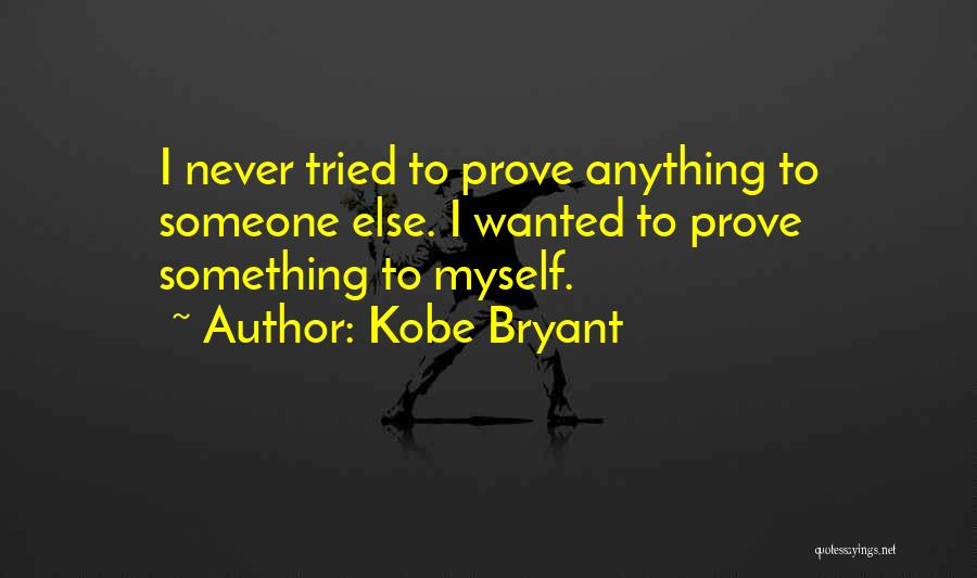 To Prove Something Quotes By Kobe Bryant