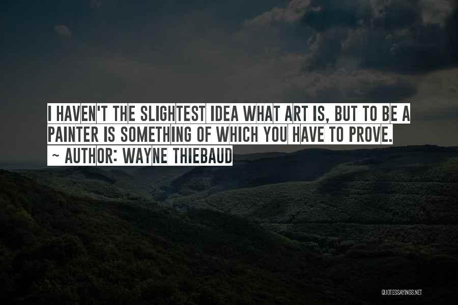 To Prove Something Quotes By Wayne Thiebaud