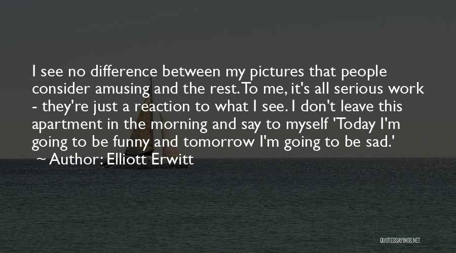 Today Funny Quotes By Elliott Erwitt