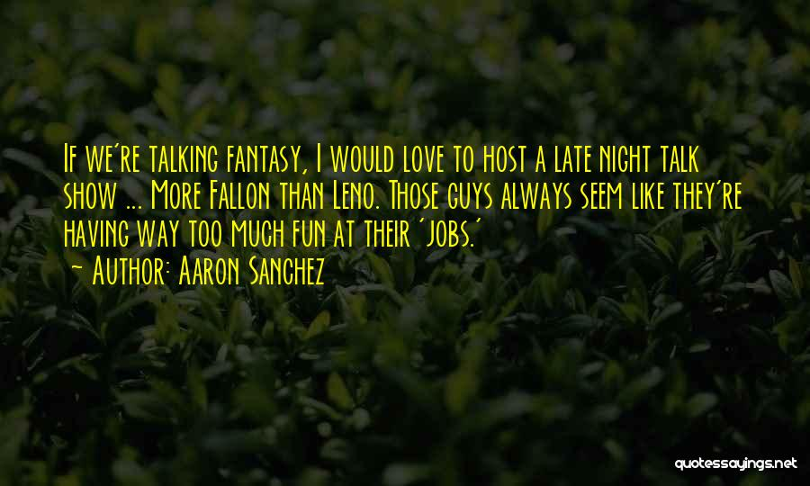 Too Much Talking Quotes By Aaron Sanchez