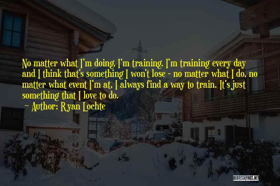 Train And Love Quotes By Ryan Lochte