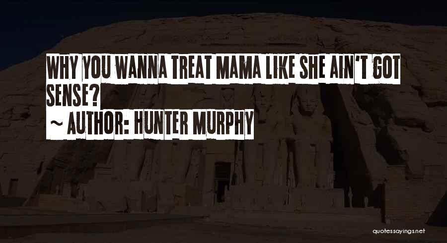 Treat Her Like Your Mother Quotes By Hunter Murphy