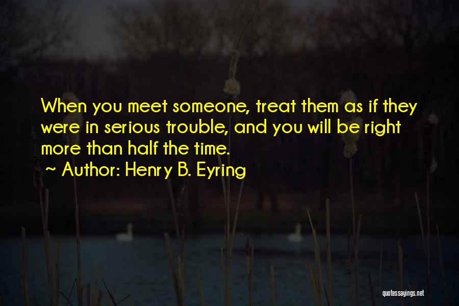 Treat You Right Quotes By Henry B. Eyring