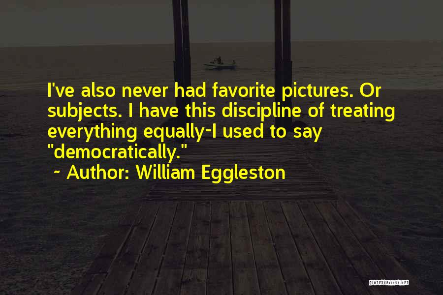 Treating Others Equally Quotes By William Eggleston