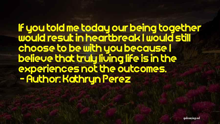 Truly Living Life Quotes By Kathryn Perez
