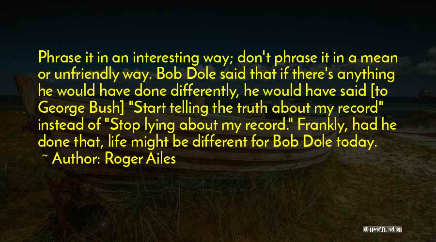 Truth About Life Quotes By Roger Ailes