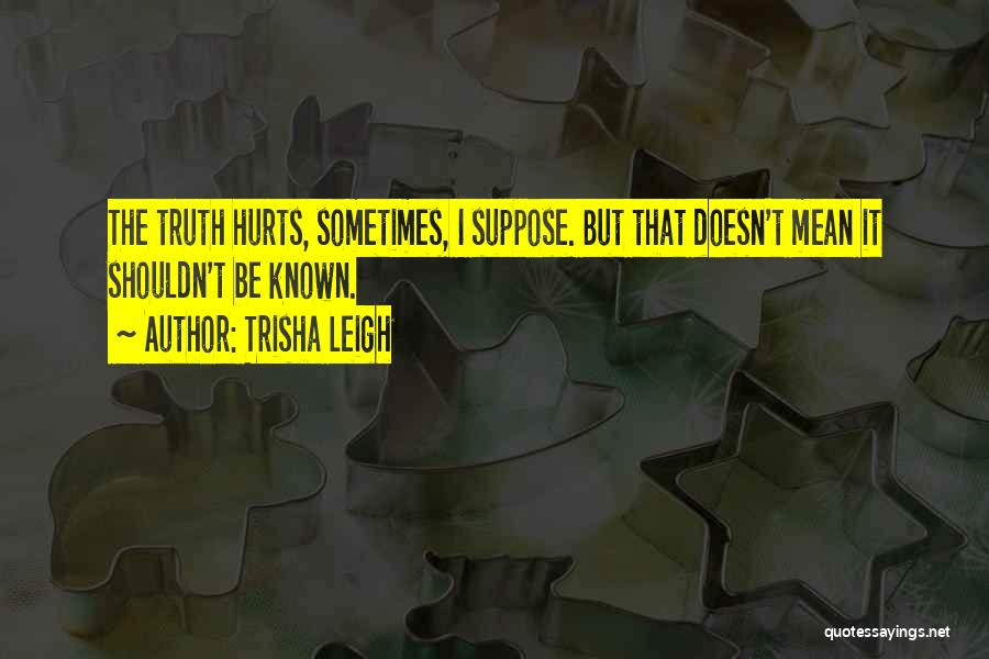 Truth Be Known Quotes By Trisha Leigh