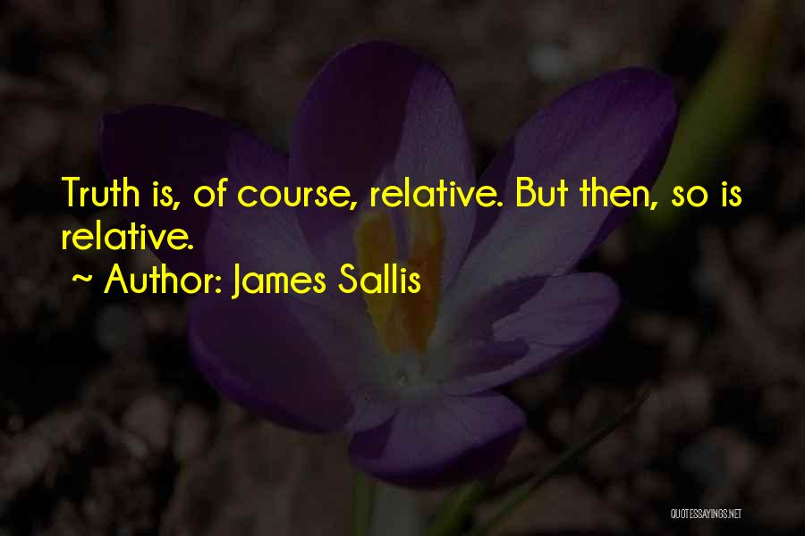 Truth Is Relative Quotes By James Sallis