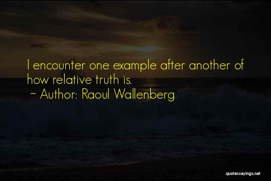 Truth Is Relative Quotes By Raoul Wallenberg