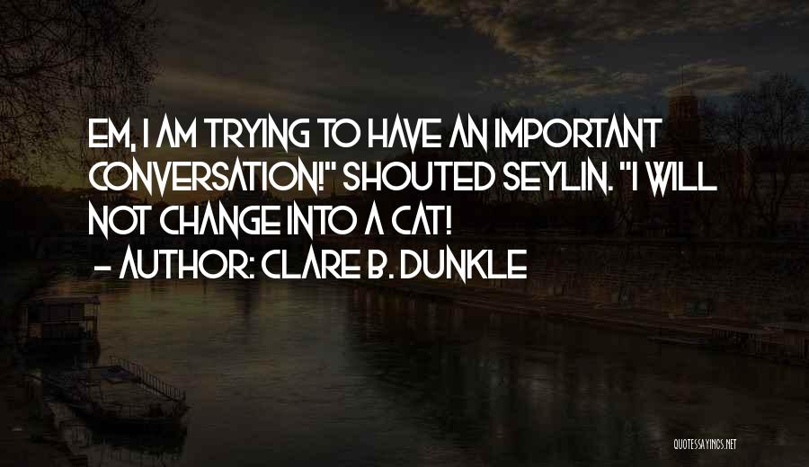 Trying To Change For Someone Quotes By Clare B. Dunkle