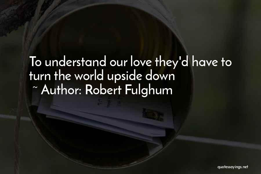 Turn Upside Down Quotes By Robert Fulghum