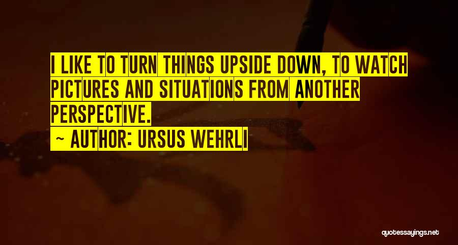 Turn Upside Down Quotes By Ursus Wehrli