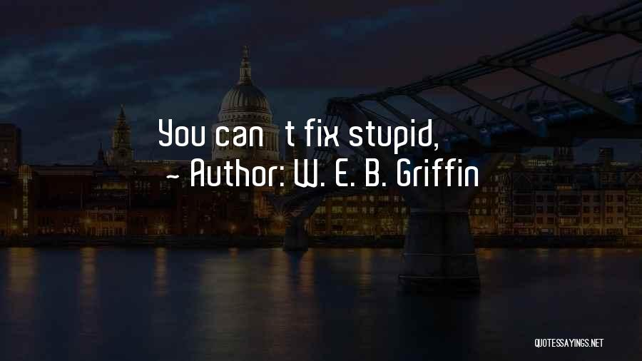 U Can't Fix Stupid Quotes By W. E. B. Griffin