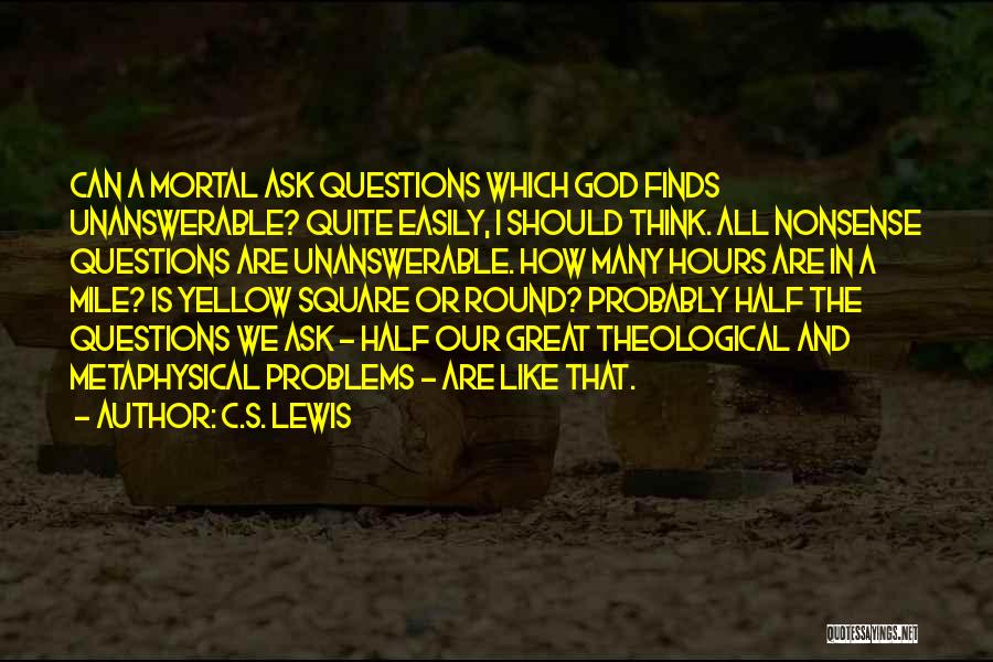 Unanswerable Questions Quotes By C.S. Lewis