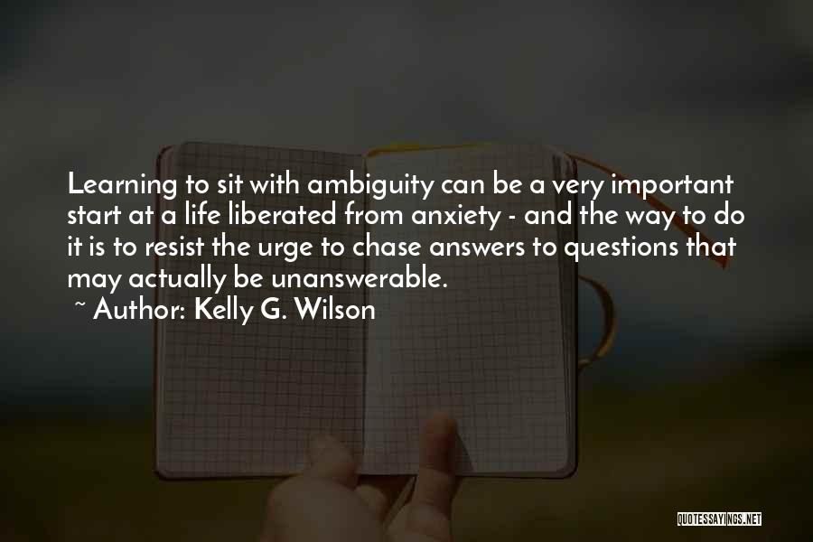 Unanswerable Questions Quotes By Kelly G. Wilson