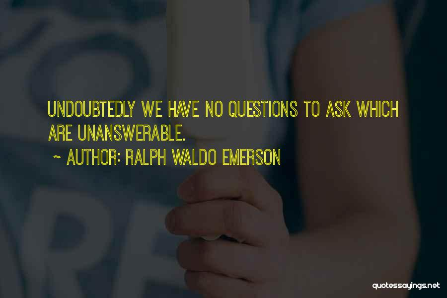 Unanswerable Questions Quotes By Ralph Waldo Emerson