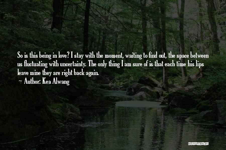 Uncertainty Of Love Quotes By Kea Alwang