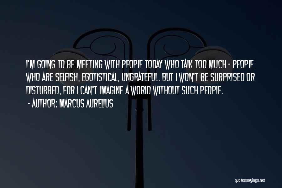 Ungrateful People Quotes By Marcus Aurelius