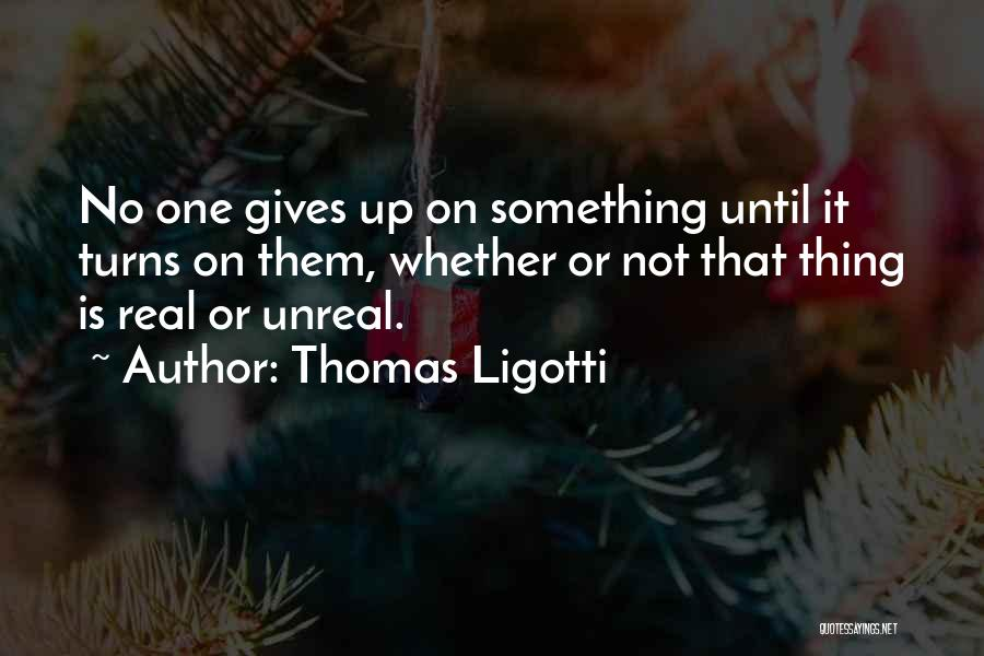 Unreal Quotes By Thomas Ligotti