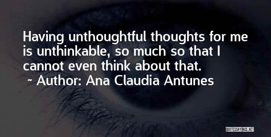 Unthinkable Thoughts Quotes By Ana Claudia Antunes
