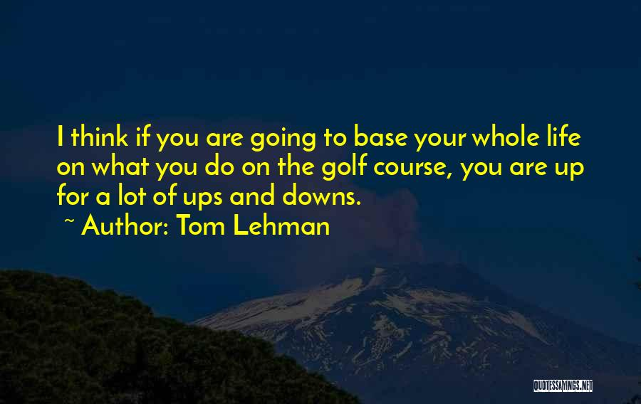 Ups And Downs Of Life Quotes By Tom Lehman