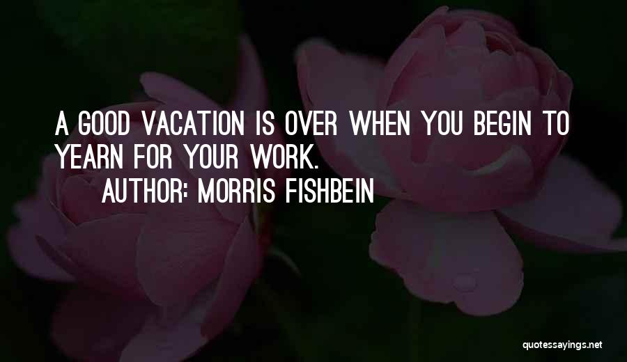 Vacation Time Is Over Quotes By Morris Fishbein