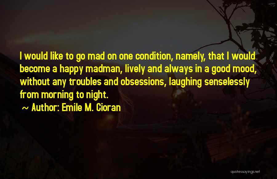 Very Happy Mood Quotes By Emile M. Cioran