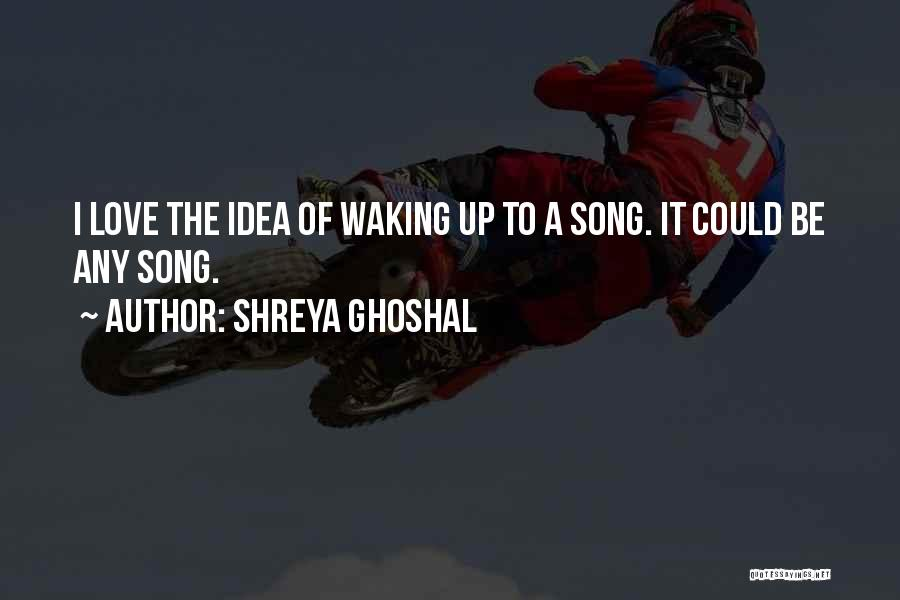 Waking Up With Someone You Love Quotes By Shreya Ghoshal