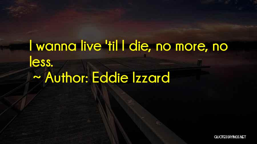 Wanna Die Now Quotes By Eddie Izzard