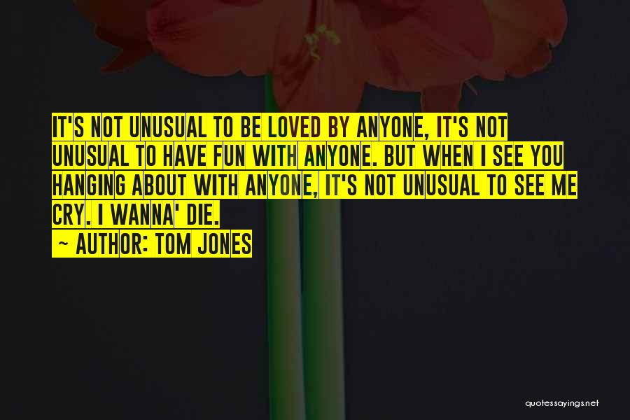 Wanna Die Now Quotes By Tom Jones