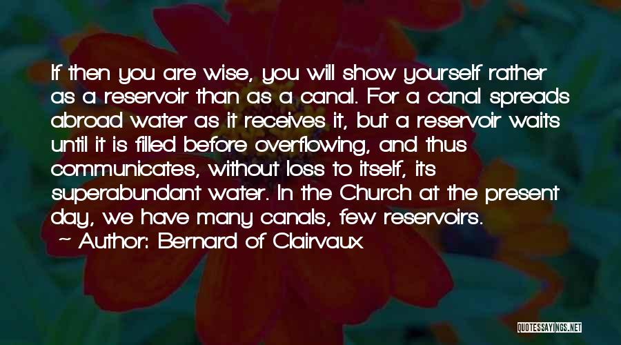 Image result for The man who is wise, therefore, will see his life as more like a reservoir than a canal. The canal simultaneously pours out what it receives; the reservoir retains the water till it is filled, then discharges the overflow without loss to itself.