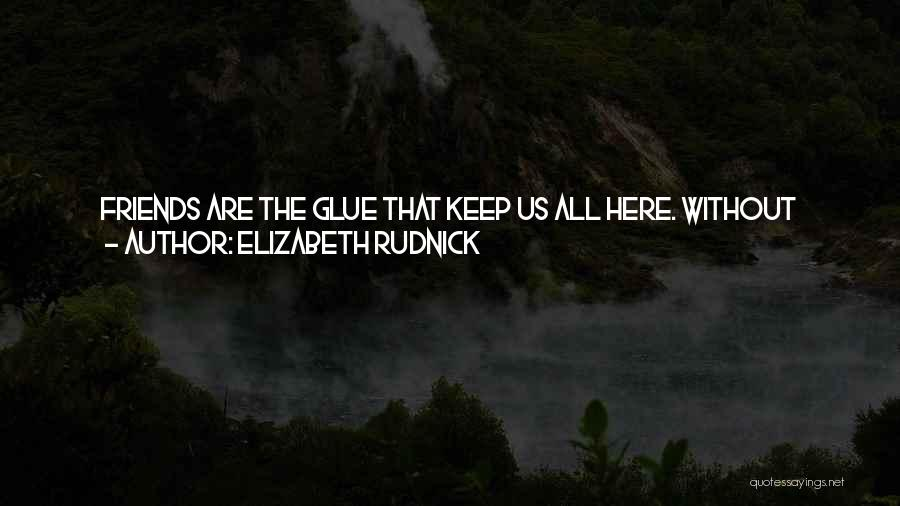 We Are Friends Because Quotes By Elizabeth Rudnick