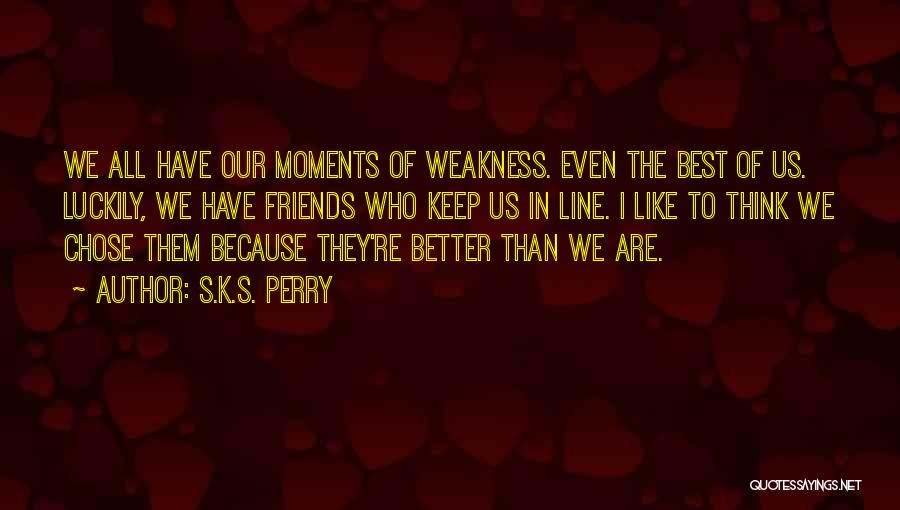 We Are Friends Because Quotes By S.K.S. Perry
