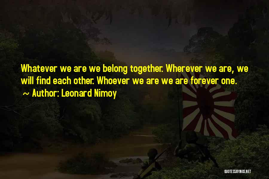 We Are Together Forever Quotes By Leonard Nimoy