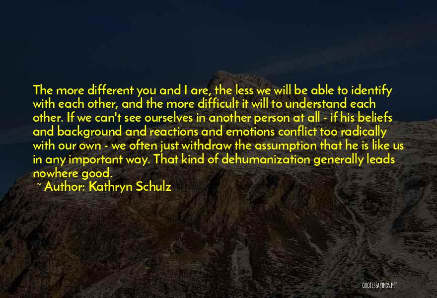 We Are Too Different Quotes By Kathryn Schulz