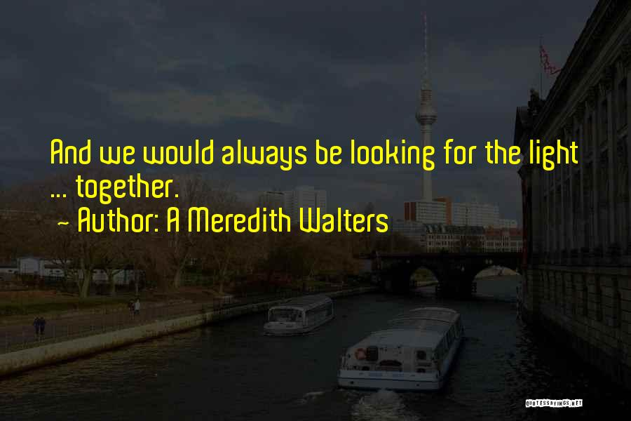 We'll Always Be Together Quotes By A Meredith Walters