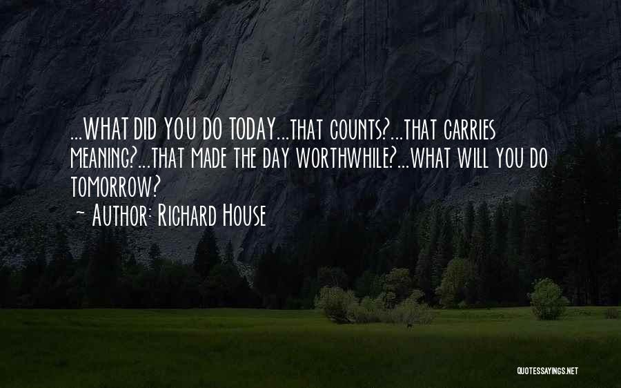 What Did You Do Today Quotes By Richard House