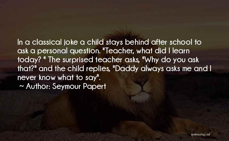 What Did You Do Today Quotes By Seymour Papert