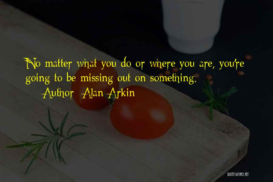 What You Are Missing Quotes By Alan Arkin