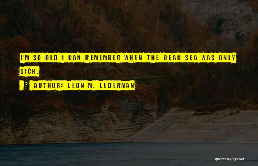 When I'm Sick Quotes By Leon M. Lederman