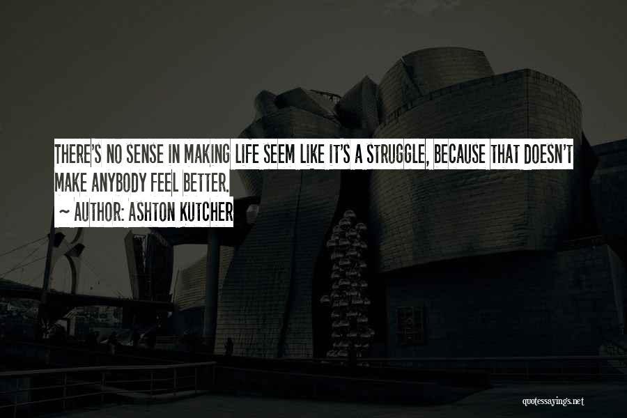 When Life Doesn't Make Sense Quotes By Ashton Kutcher