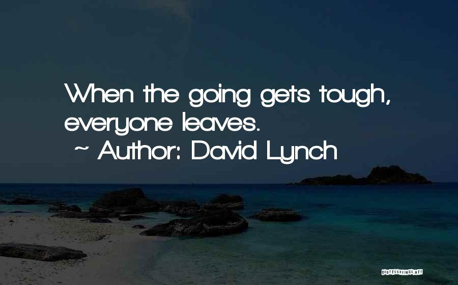 When The Going Gets Tough Quotes By David Lynch