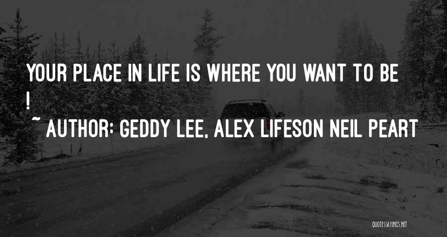 Where You Want To Be In Life Quotes By Geddy Lee, Alex Lifeson Neil Peart