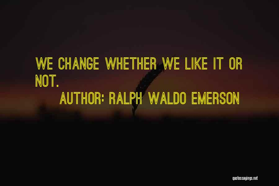 Whether We Like It Or Not Quotes By Ralph Waldo Emerson