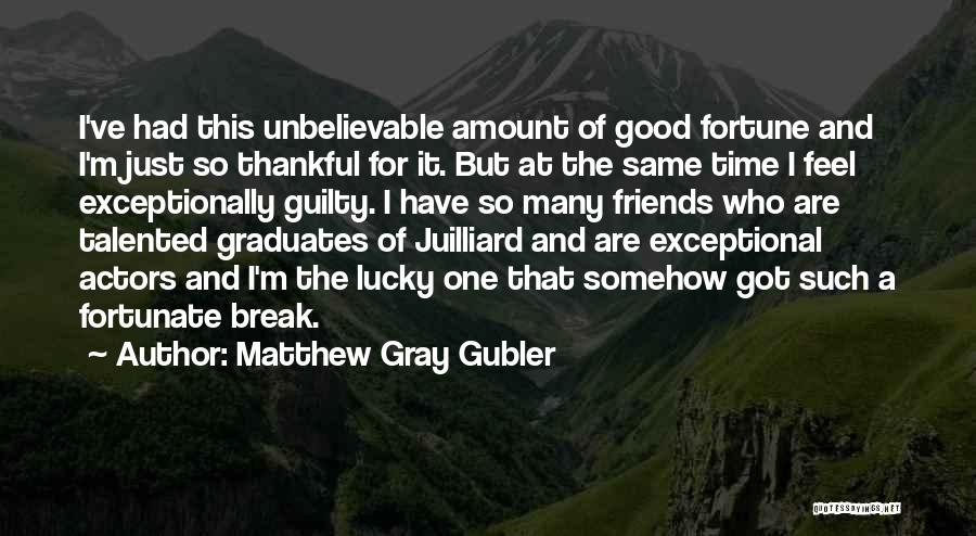 Who Are Good Friends Quotes By Matthew Gray Gubler