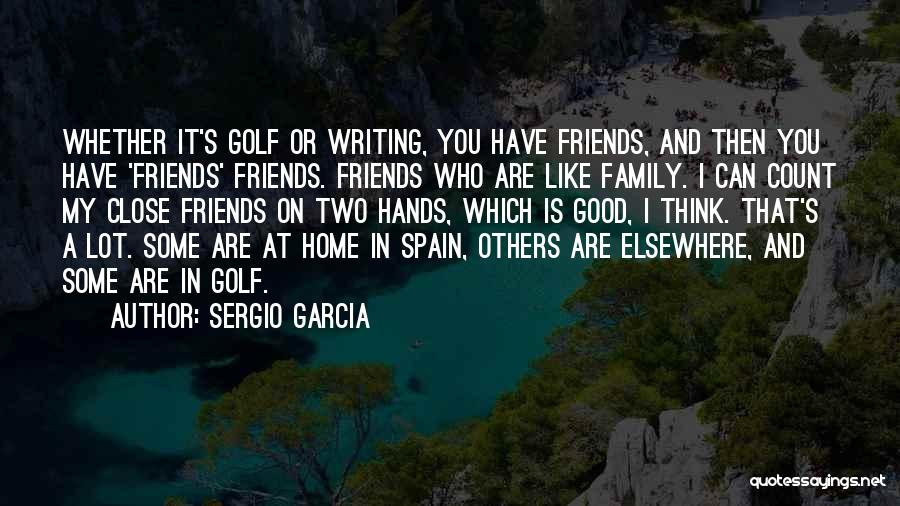 Who Are Good Friends Quotes By Sergio Garcia