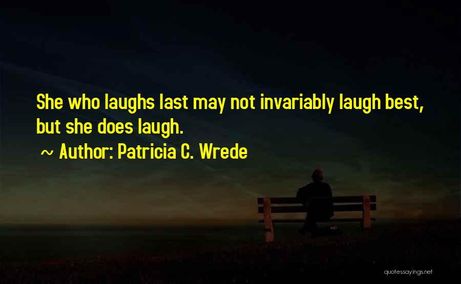 Who Laugh Last Quotes By Patricia C. Wrede