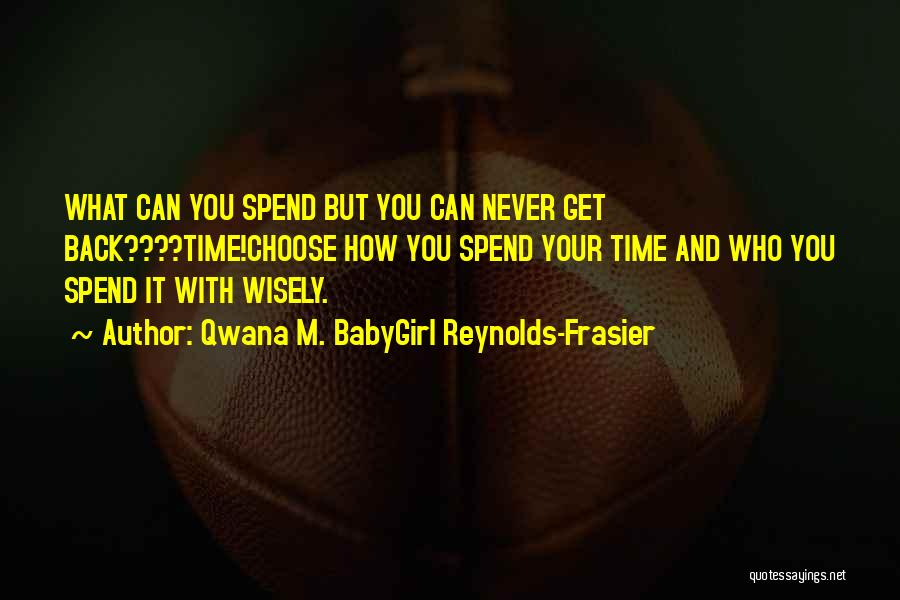 Who You Spend Your Time With Quotes By Qwana M. BabyGirl Reynolds-Frasier