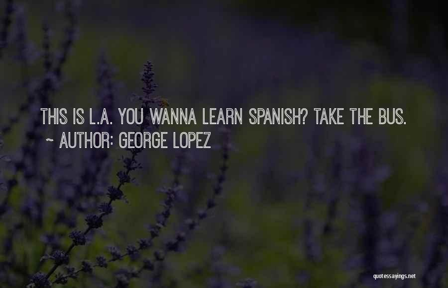 Why Learn Spanish Quotes By George Lopez