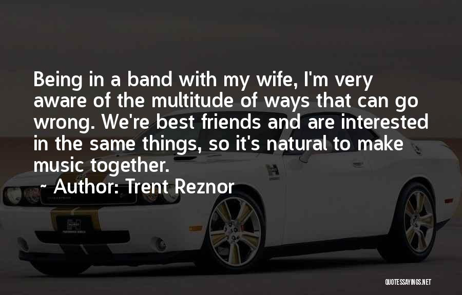 Wife And Friends Quotes By Trent Reznor